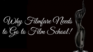 Why Filmfare Needs to Go to Film School!