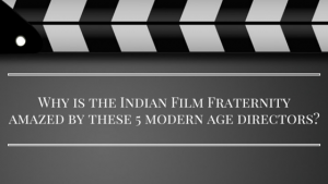 Why is the Indian Film Fraternity amazed by these 5 modern age directors?