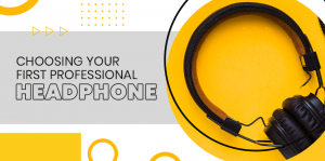 Choosing your First Professional Headphone